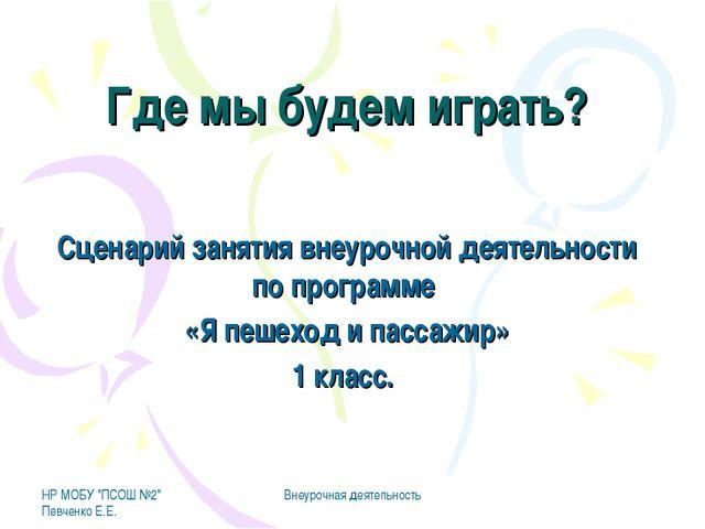 """НР МОБУ """"ПСОШ №2"""" Певченко Е.Е. Внеурочная деятельность Где мы будем играть?..."""