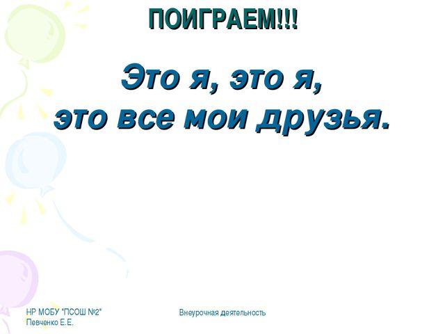 """НР МОБУ """"ПСОШ №2"""" Певченко Е.Е. Внеурочная деятельность ПОИГРАЕМ!!! Это я, эт..."""
