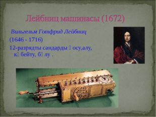 Вильгельм Готфрид Лейбниц (1646 - 1716) 12-разрядты сандарды қосу,алу, көбей