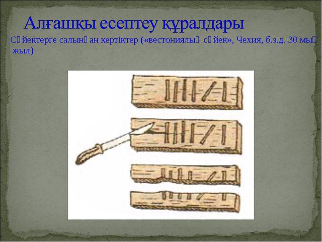 Сүйектерге салынған кертіктер («вестониялық сүйек», Чехия, б.з.д. 30 мың жыл)