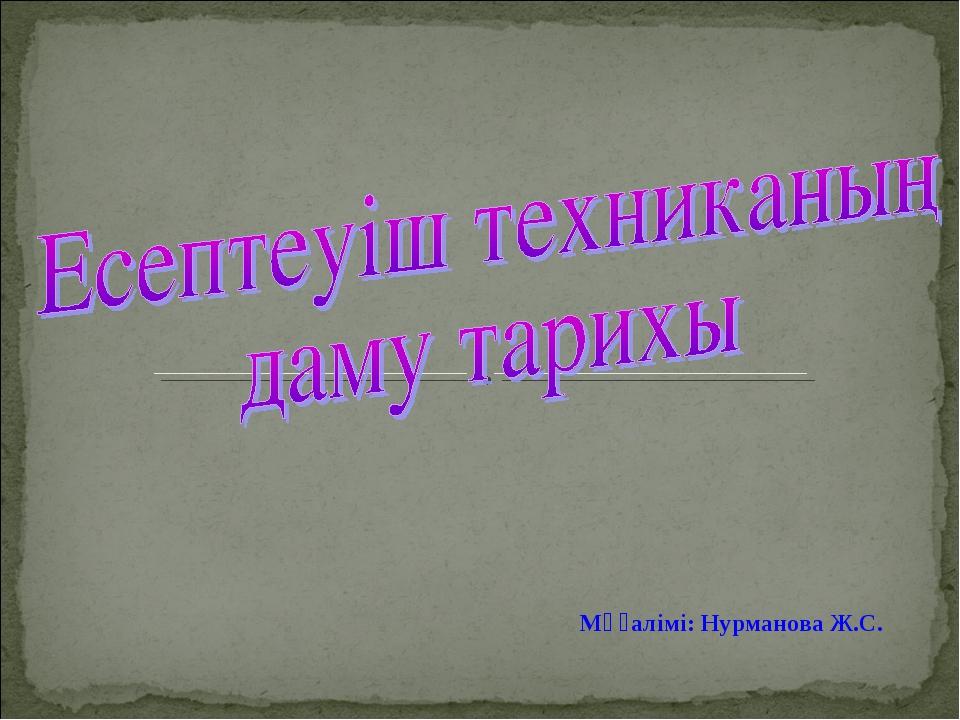Мұғалімі: Нурманова Ж.С.