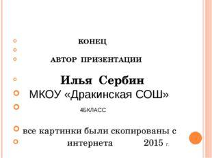 КОНЕЦ АВТОР ПРИЗЕНТАЦИИ Илья Сербин МКОУ «Дракинская СОШ» 4БКЛАСС все картин
