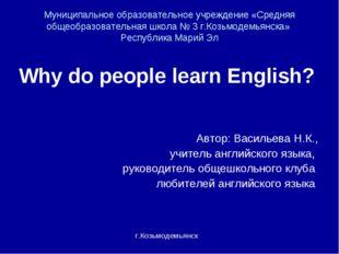 Why do people learn English? Автор: Васильева Н.К., учитель английского языка