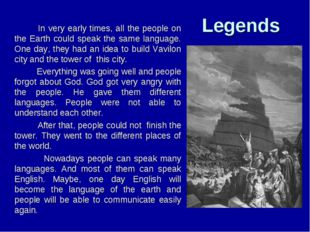Legends 		 In very early times, all the people on the Earth could speak the s