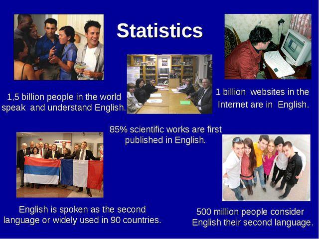 Statistics 500 million people consider English their second language. 85% sci...