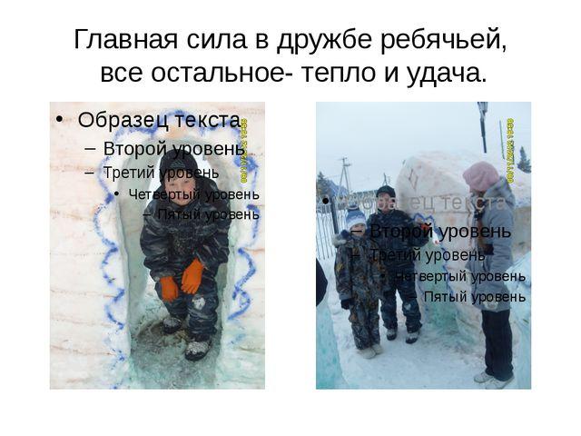 Главная сила в дружбе ребячьей, все остальное- тепло и удача.