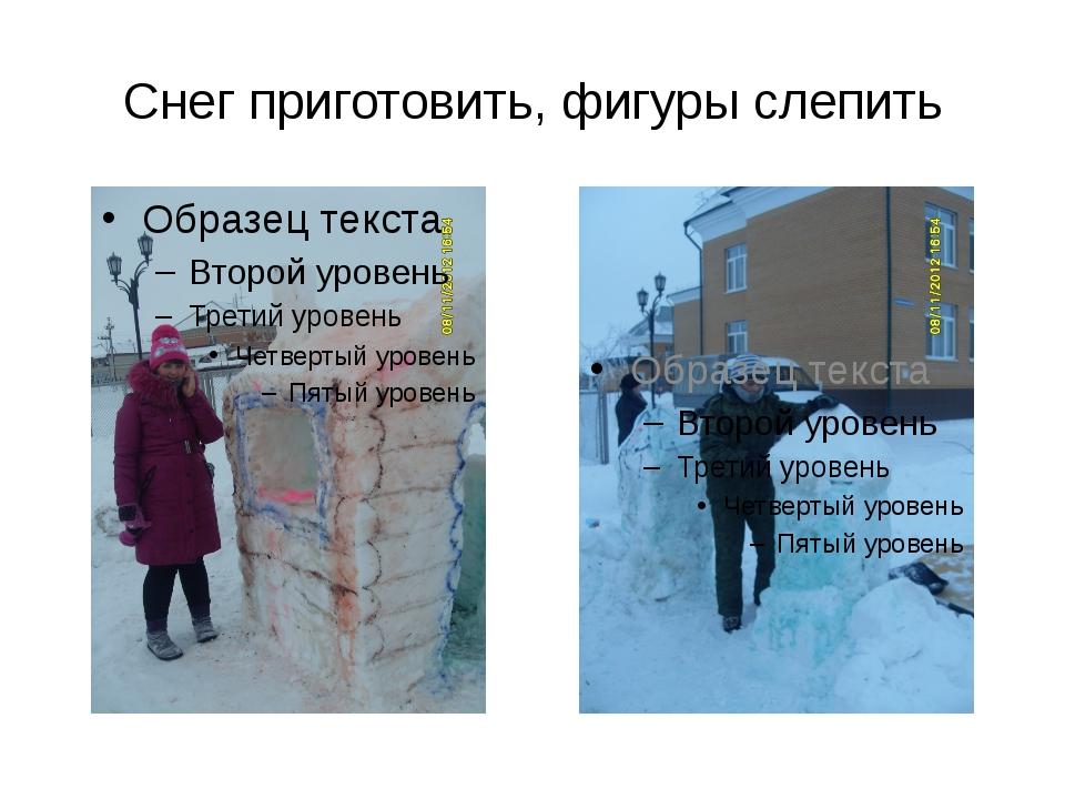 Снег приготовить, фигуры слепить