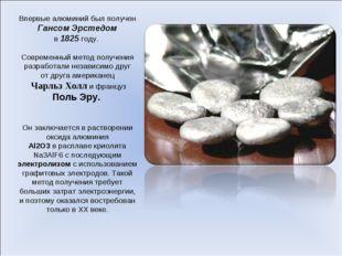 Впервые алюминий был получен Гансом Эрстедом в1825году. Современный метод п