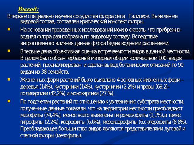 Вывод: Впервые специально изучена сосудистая флора села Галицкое. Выявлен ее...