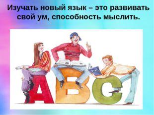 Изучать новый язык – это развивать свой ум, способность мыслить.