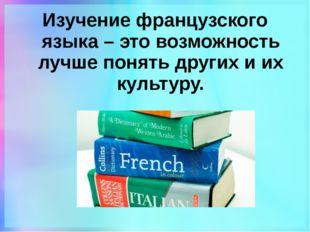 Изучение французского языка – это возможность лучше понять других и их культу