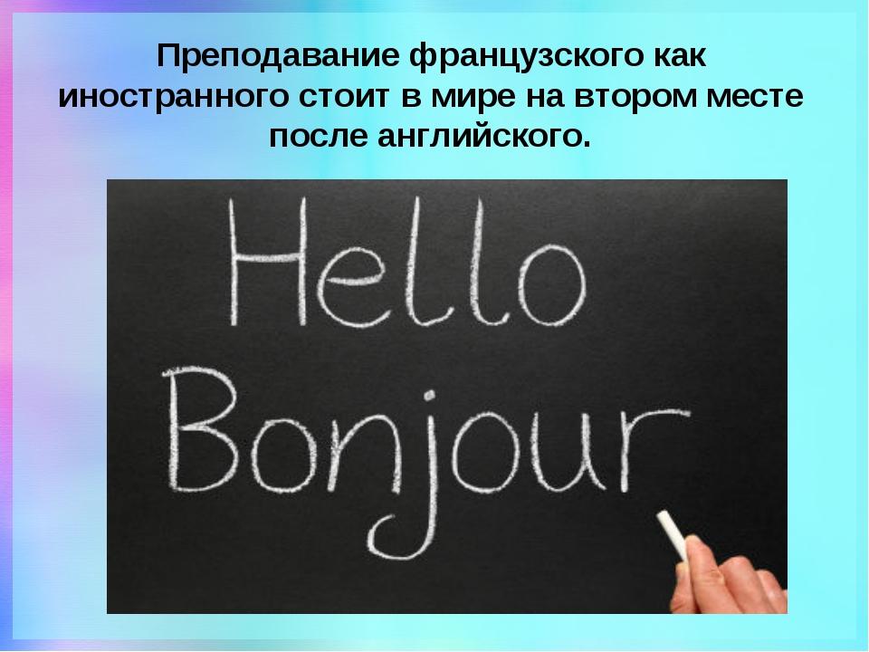 Преподавание французского как иностранного стоит в мире на втором месте после...
