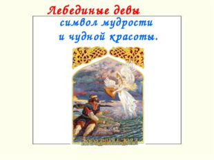 Лебединые девы символ мудрости и чудной красоты.