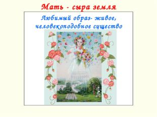 Мать - сыра земля Любимый образ- живое, человекоподобное существо