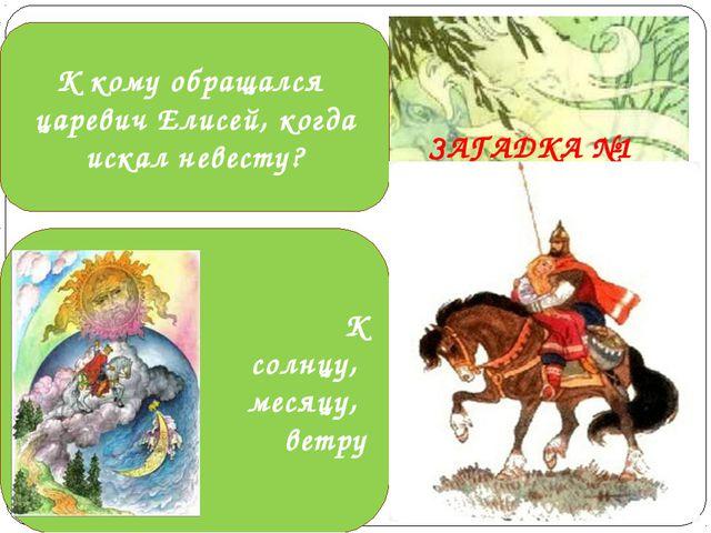 К кому обращался царевич Елисей, когда искал невесту? К солнцу, месяцу, ветру...