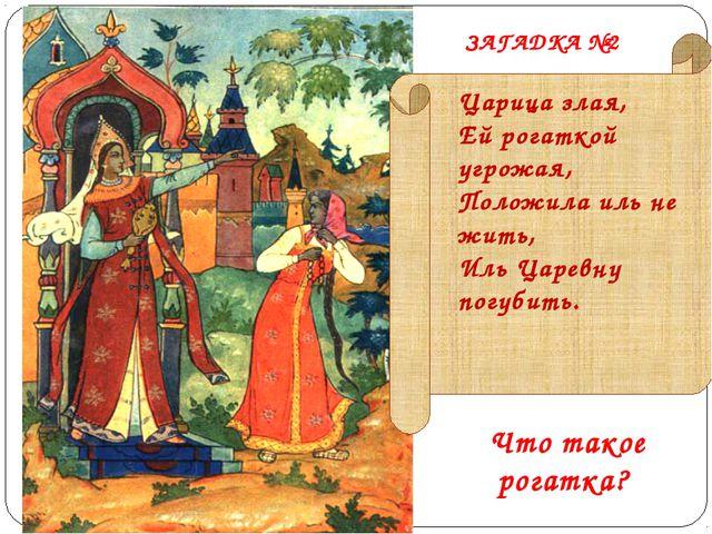 Царица злая, Ей рогаткой угрожая, Положила иль не жить, Иль Царевну погубить....