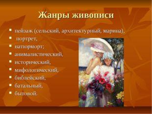 Жанры живописи пейзаж (сельский, архитектурный, марина), портрет, натюрморт;