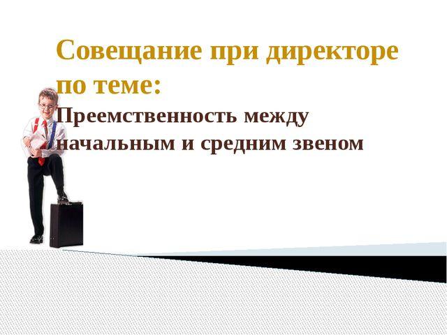 Совещание при директоре по теме: Преемственность между начальным и средним зв...