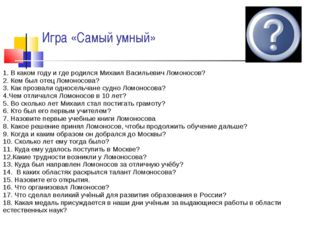 Игра «Самый умный» 1. В каком году и где родился Михаил Васильевич Ломоносов?