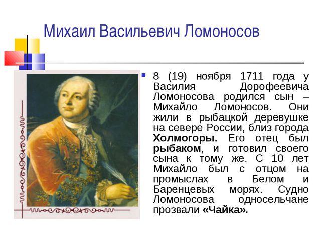 Михаил Васильевич Ломоносов 8 (19) ноября 1711 года у Василия Дорофеевича Лом...
