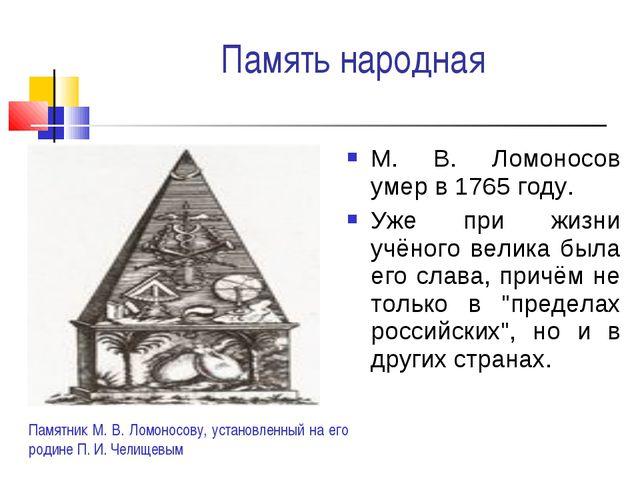 Память народная М. В. Ломоносов умер в 1765 году. Уже при жизни учёного велик...