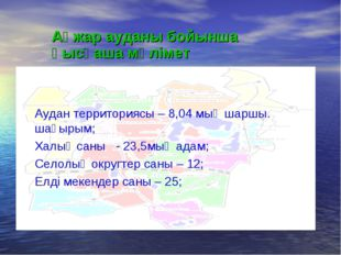 Аудан территориясы – 8,04 мың шаршы. шақырым; Халық саны - 23,5мың адам; Село