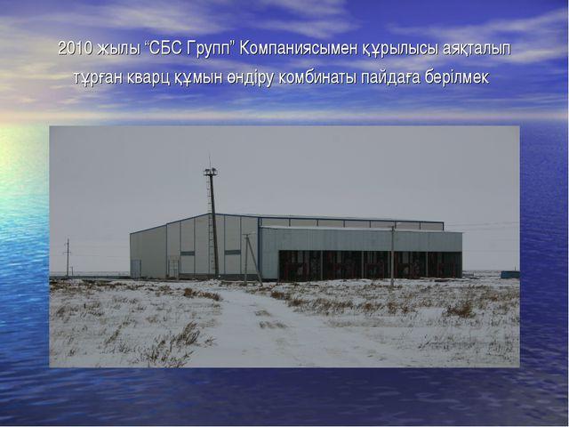 """2010 жылы """"СБС Групп"""" Компаниясымен құрылысы аяқталып тұрған кварц құмын өнді..."""