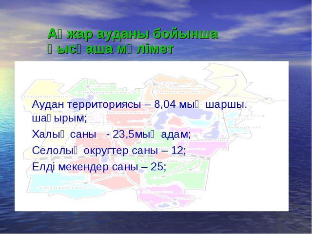 Аудан территориясы – 8,04 мың шаршы. шақырым; Халық саны - 23,5мың адам; Село...