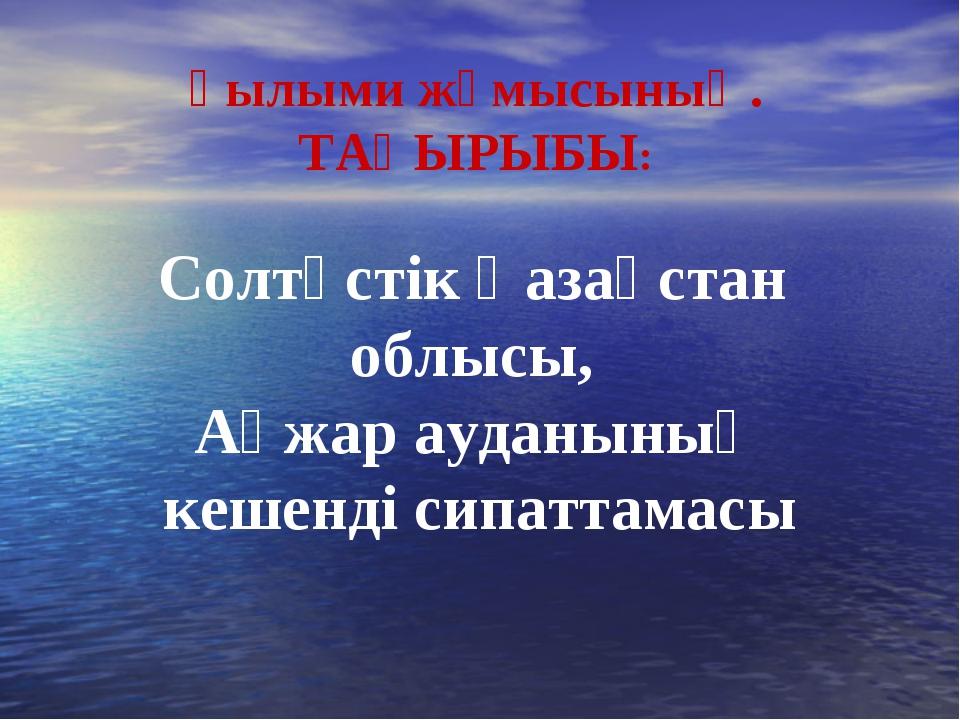 Солтүстік Қазақстан облысы, Ақжар ауданының кешенді сипаттамасы Ғылыми жұмыс...