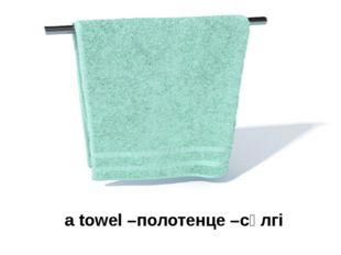 a towel –полотенце –сүлгі