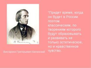"""Виссарион Григорьевич Белинский """"Придет время, когда он будет в России поэтом"""