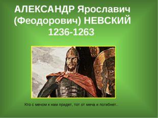 АЛЕКСАНДР Ярославич (Феодорович) НЕВСКИЙ 1236-1263 Кто с мечом к нам придет,