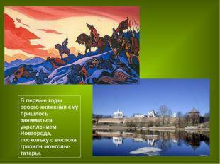 В первые годы своего княжения ему пришлось заниматься укреплением Новгорода,