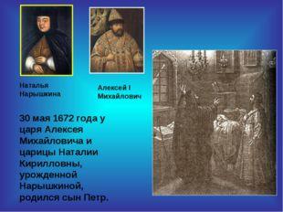 30 мая 1672 года у царя Алексея Михайловича и царицы Наталии Кирилловны, урож