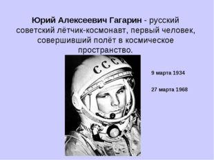Юрий Алексеевич Гагарин - русский советский лётчик-космонавт, первый человек,
