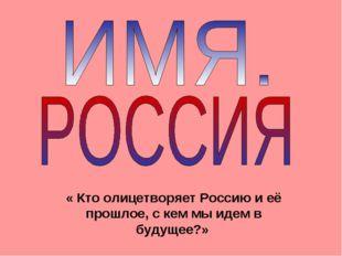« Кто олицетворяет Россию и её прошлое, с кем мы идем в будущее?»