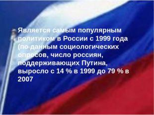 Является самым популярным политиком в России с 1999 года (по данным социолог