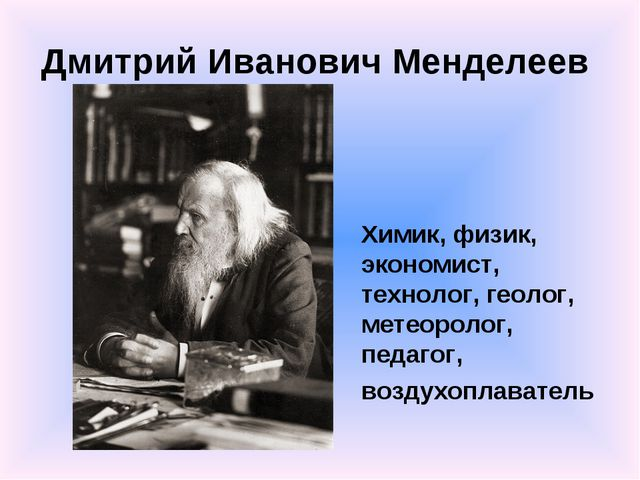 Дмитрий Иванович Менделеев Химик, физик, экономист, технолог, геолог, метеоро...