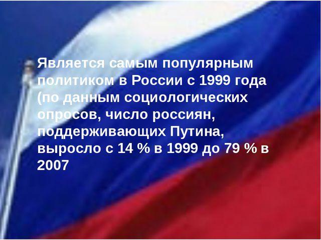 Является самым популярным политиком в России с 1999 года (по данным социолог...