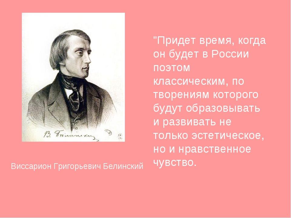 """Виссарион Григорьевич Белинский """"Придет время, когда он будет в России поэтом..."""
