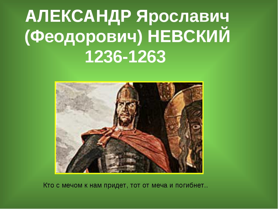 АЛЕКСАНДР Ярославич (Феодорович) НЕВСКИЙ 1236-1263 Кто с мечом к нам придет,...