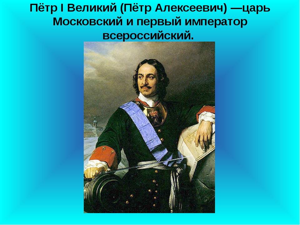 Пётр I Великий (Пётр Алексеевич) —царь Московский и первый император всеросси...