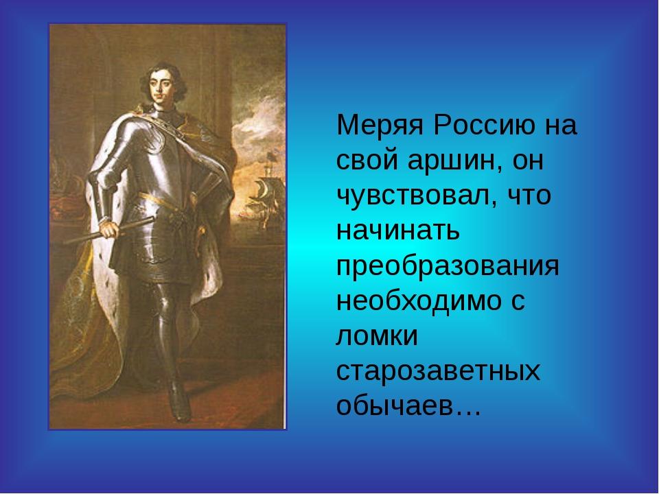 Меряя Россию на свой аршин, он чувствовал, что начинать преобразования необхо...