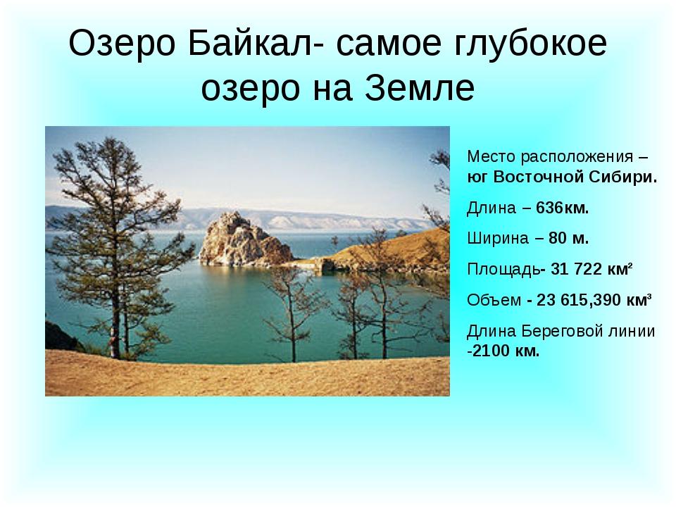 Озеро Байкал- самое глубокое озеро на Земле Место расположения – юг Восточной...