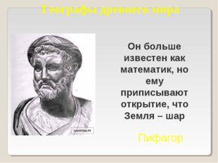 Географы древнего мира Он больше известен как математик, но ему приписывают о