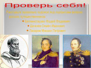 Расставьте правильно подписи под портретами великих русских путешественников: