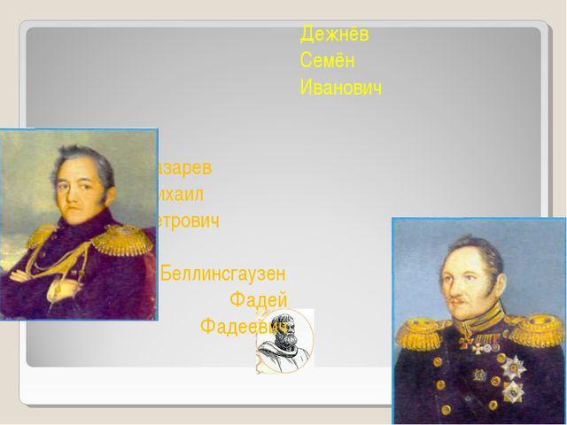 Дежнёв Семён Иванович Лазарев Михаил Петрович Беллинсгаузен Фадей Фадеевич