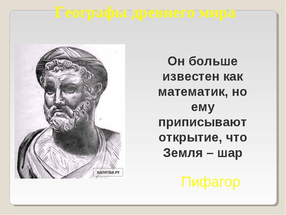 Географы древнего мира Он больше известен как математик, но ему приписывают о...