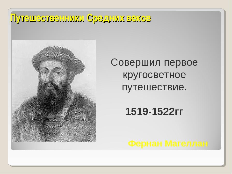 Путешественники Средних веков Совершил первое кругосветное путешествие. 1519-...