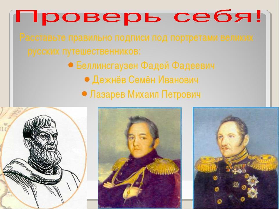 Расставьте правильно подписи под портретами великих русских путешественников:...